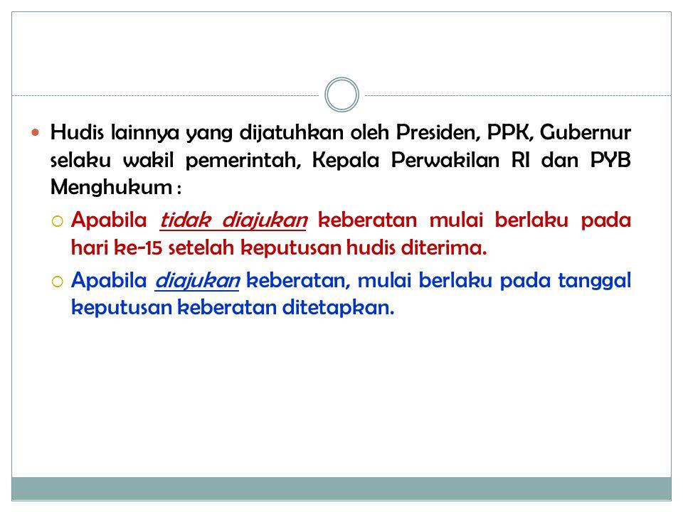 Hudis lainnya yang dijatuhkan oleh Presiden, PPK, Gubernur selaku wakil pemerintah, Kepala Perwakilan RI dan PYB Menghukum :  Apabila tidak diajukan