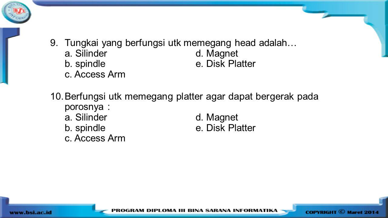 9.Tungkai yang berfungsi utk memegang head adalah… a. Silinderd. Magnet b. spindlee. Disk Platter c. Access Arm 10.Berfungsi utk memegang platter agar