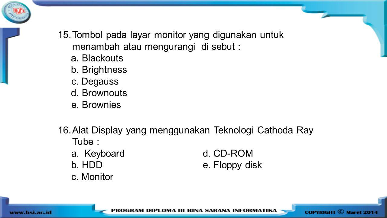 15.Tombol pada layar monitor yang digunakan untuk menambah atau mengurangi di sebut : a. Blackouts b. Brightness c. Degauss d. Brownouts e. Brownies 1