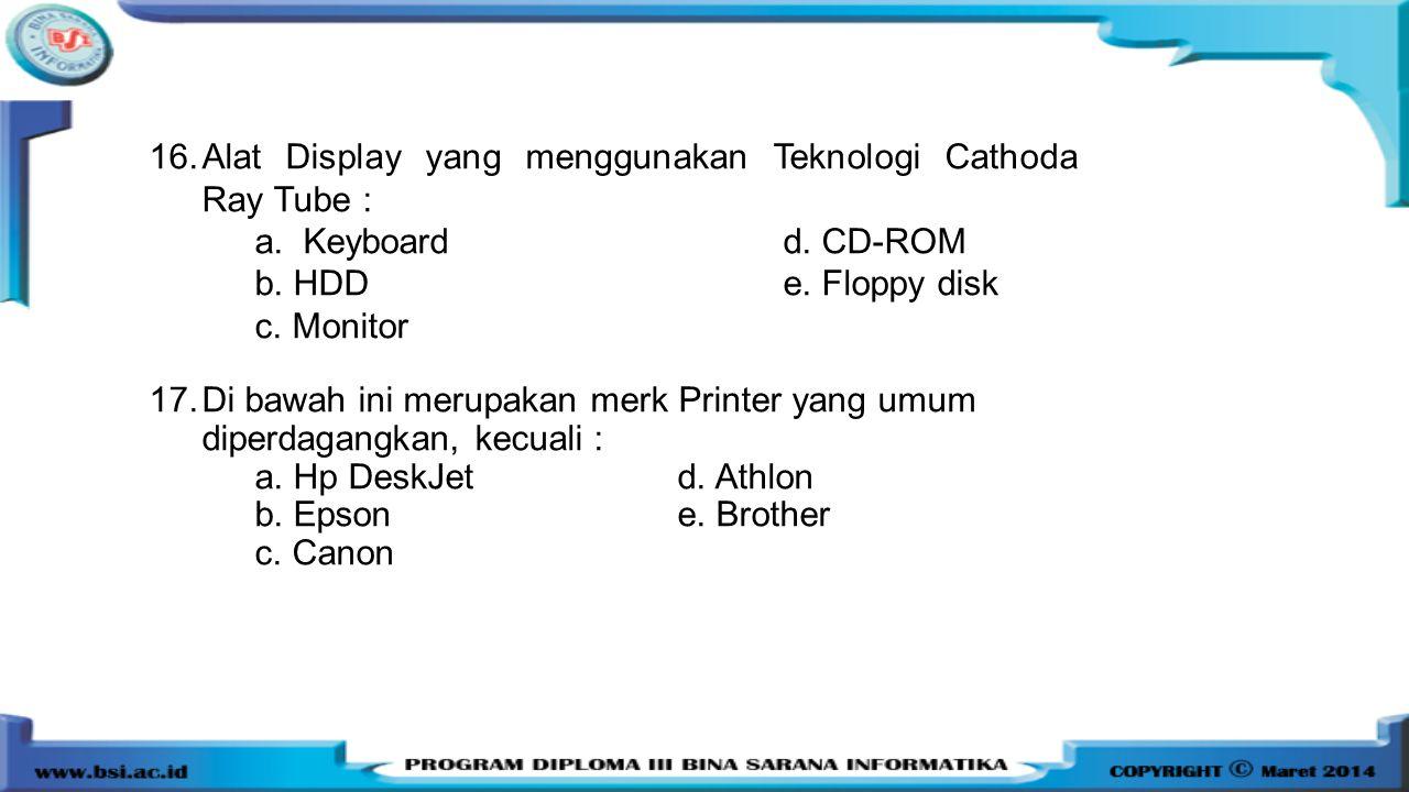 16.Alat Display yang menggunakan Teknologi Cathoda Ray Tube : a. Keyboardd. CD-ROM b. HDDe. Floppy disk c. Monitor 17.Di bawah ini merupakan merk Prin