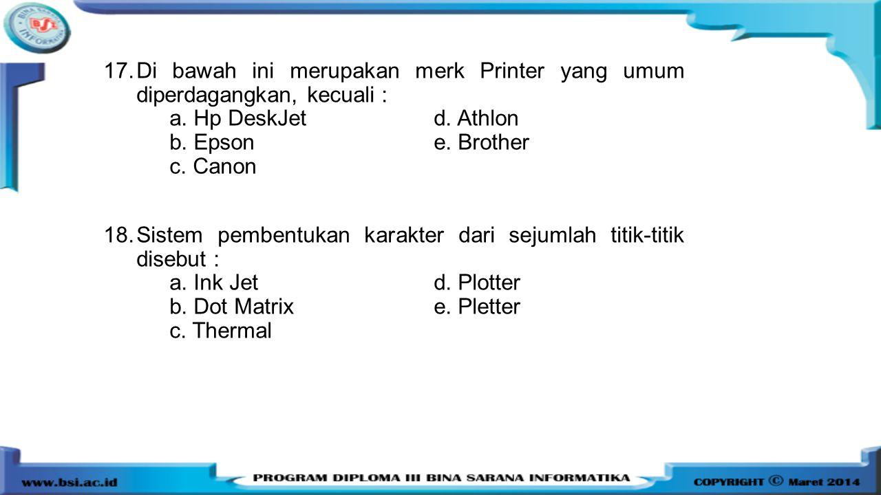 17.Di bawah ini merupakan merk Printer yang umum diperdagangkan, kecuali : a. Hp DeskJetd. Athlon b. Epson e. Brother c. Canon 18.Sistem pembentukan k