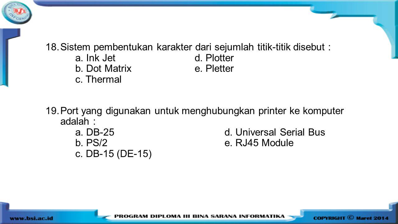18.Sistem pembentukan karakter dari sejumlah titik-titik disebut : a. Ink Jetd. Plotter b. Dot Matrix e. Pletter c. Thermal 19.Port yang digunakan unt