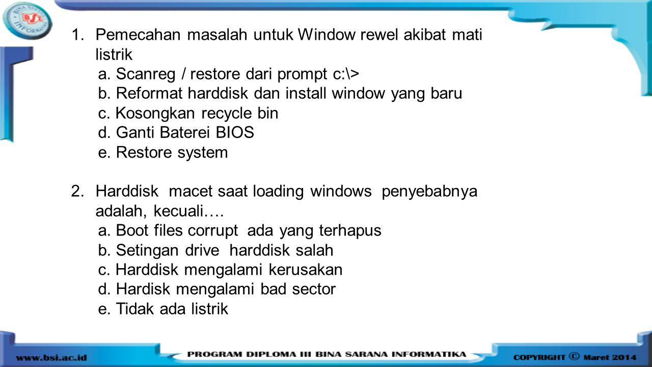 1.Pemecahan masalah untuk Window rewel akibat mati listrik a. Scanreg / restore dari prompt c:\> b. Reformat harddisk dan install window yang baru c.