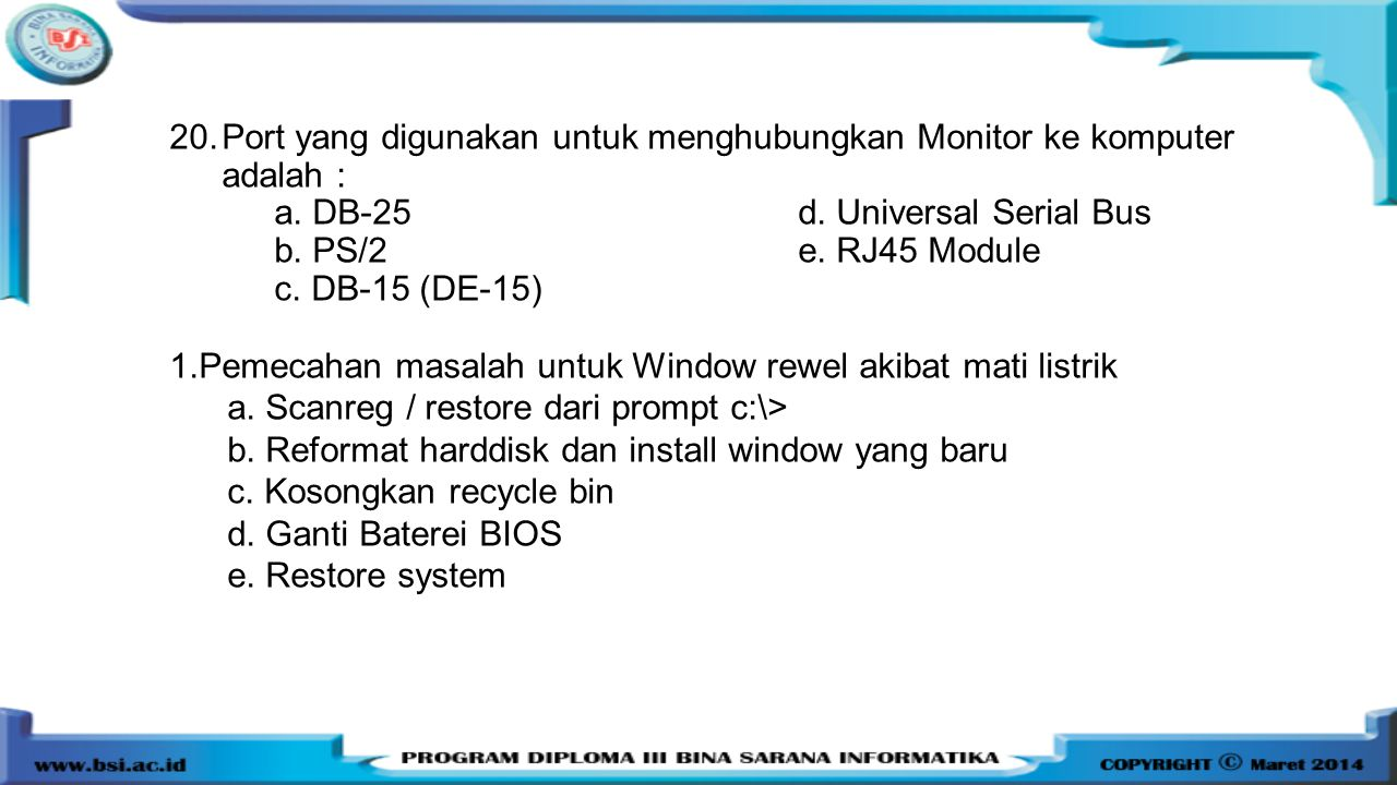 20.Port yang digunakan untuk menghubungkan Monitor ke komputer adalah : a. DB-25d. Universal Serial Bus b. PS/2 e. RJ45 Module c. DB-15 (DE-15) 1.Peme