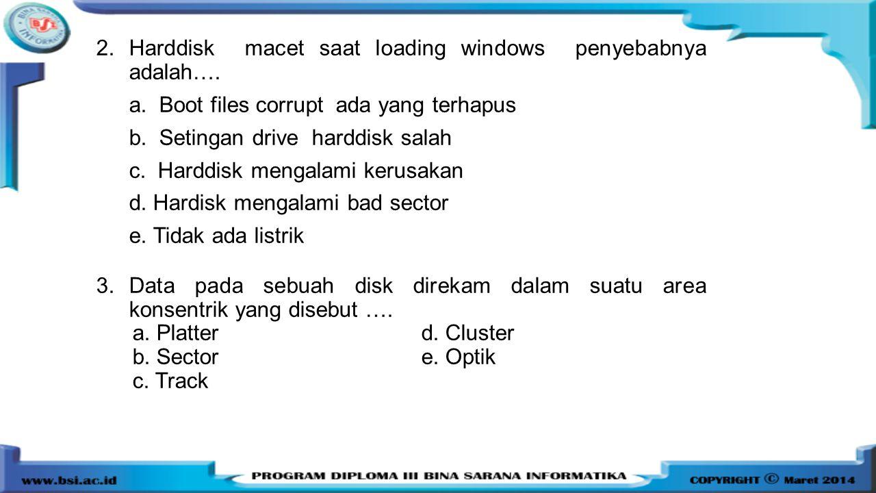 2.Harddisk macet saat loading windows penyebabnya adalah…. a. Boot files corrupt ada yang terhapus b. Setingan drive harddisk salah c. Harddisk mengal