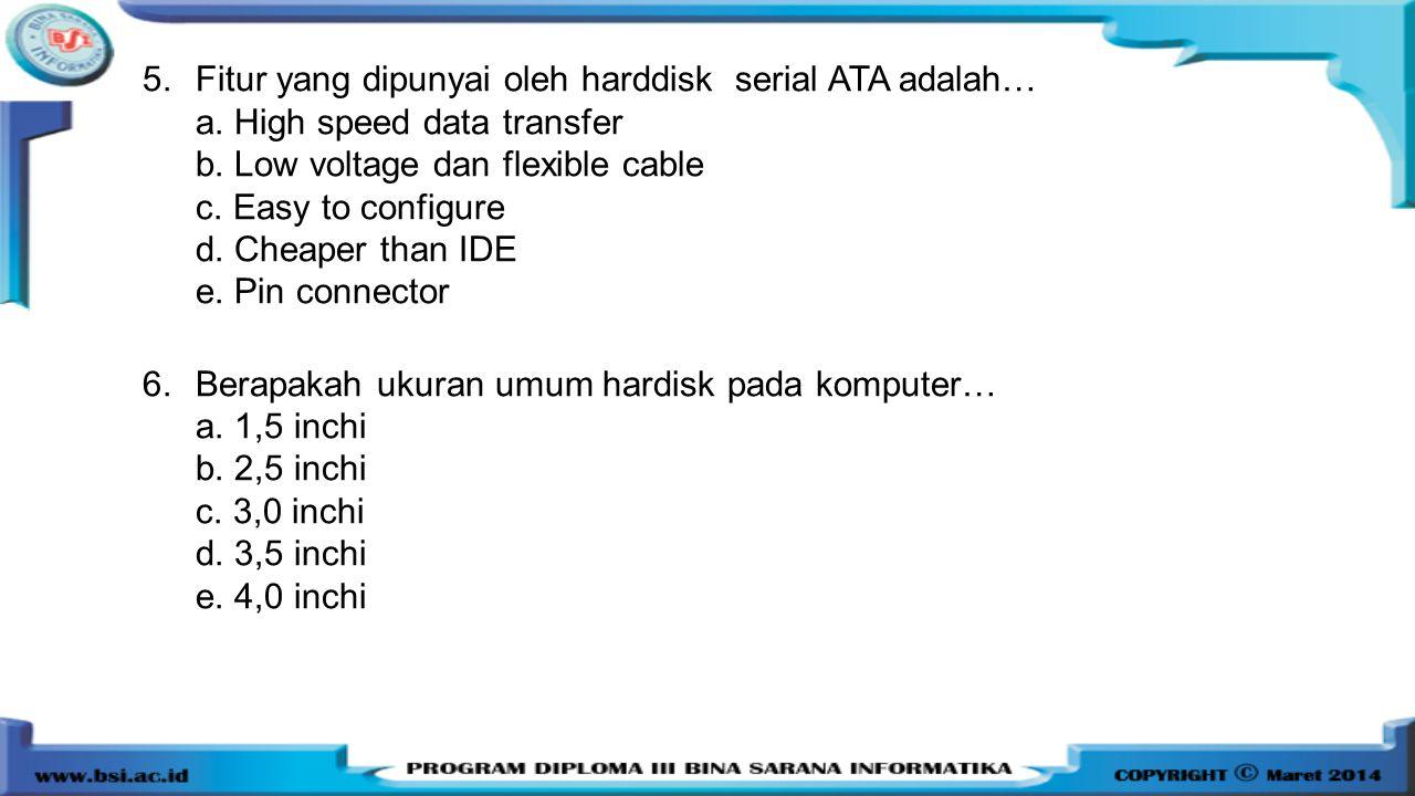 5.Fitur yang dipunyai oleh harddisk serial ATA adalah… a. High speed data transfer b. Low voltage dan flexible cable c. Easy to configure d. Cheaper t