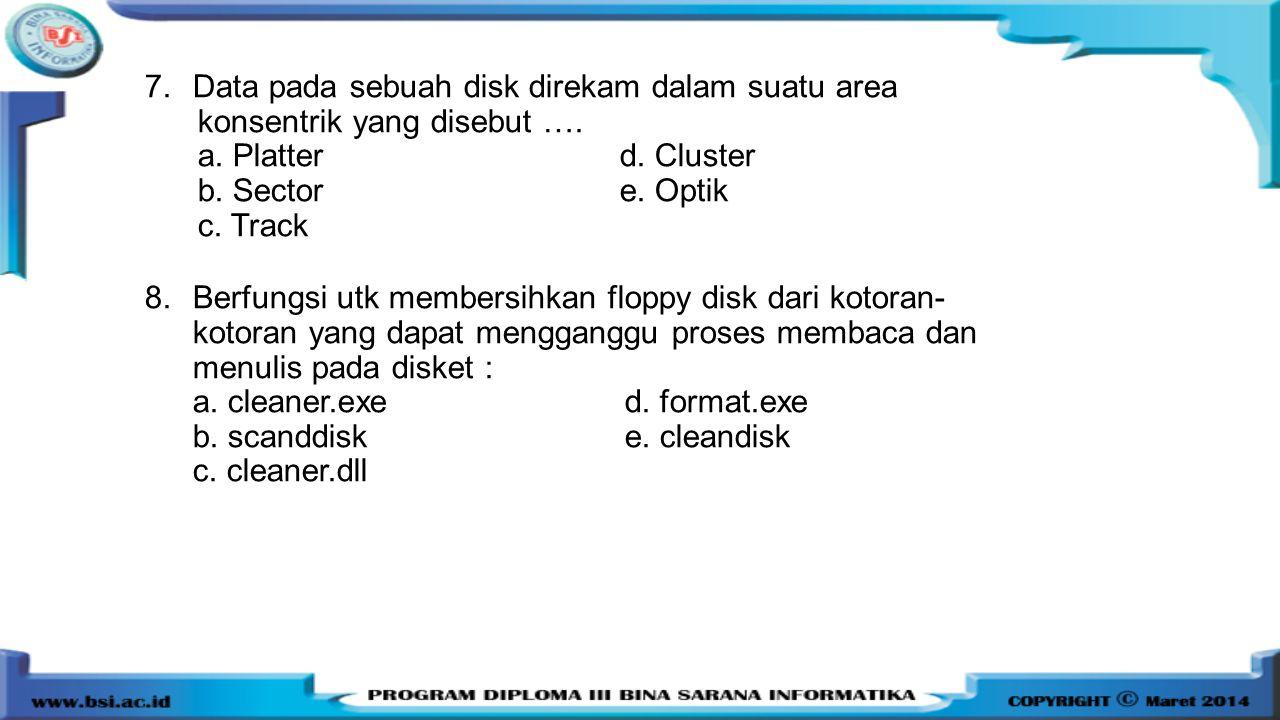 7.Data pada sebuah disk direkam dalam suatu area konsentrik yang disebut …. a. Platter d. Cluster b. Sector e. Optik c. Track 8.Berfungsi utk membersi