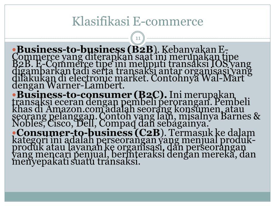 Klasifikasi E-commerce 11 Business-to-business (B2B). Kebanyakan E- Commerce yang diterapkan saat ini merupakan tipe B2B. E-Commerce tipe ini meliputi