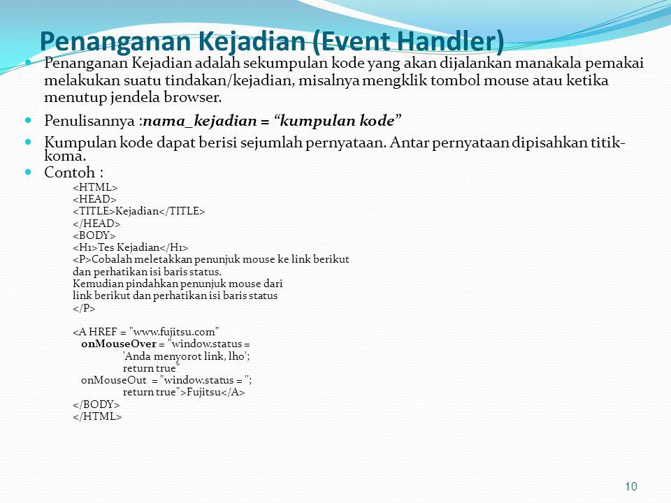Penanganan Kejadian (Event Handler) Penanganan Kejadian adalah sekumpulan kode yang akan dijalankan manakala pemakai melakukan suatu tindakan/kejadian, misalnya mengklik tombol mouse atau ketika menutup jendela browser.