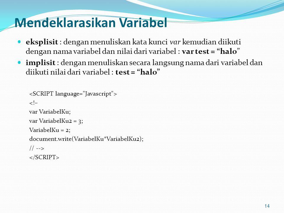 Mendeklarasikan Variabel eksplisit : dengan menuliskan kata kunci var kemudian diikuti dengan nama variabel dan nilai dari variabel : var test = halo implisit : dengan menuliskan secara langsung nama dari variabel dan diikuti nilai dari variabel : test = halo <!– var VariabelKu; var VariabelKu2 = 3; VariabelKu = 2; document.write(VariabelKu*VariabelKu2); // --> 14