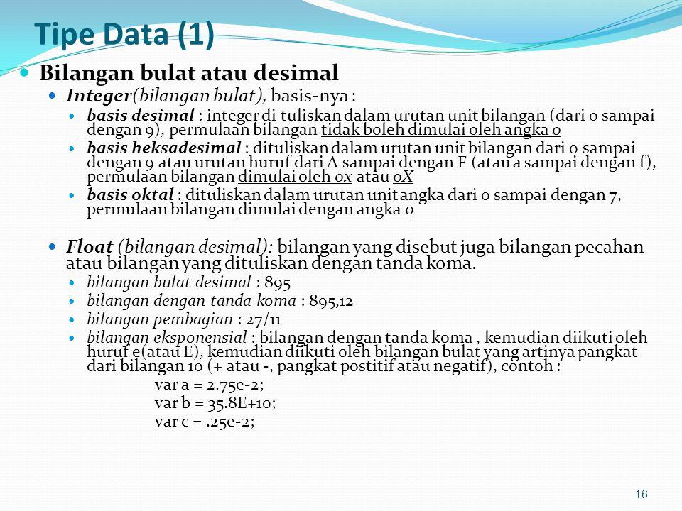 Tipe Data (1) Bilangan bulat atau desimal Integer(bilangan bulat), basis-nya : basis desimal : integer di tuliskan dalam urutan unit bilangan (dari 0 sampai dengan 9), permulaan bilangan tidak boleh dimulai oleh angka 0 basis heksadesimal : dituliskan dalam urutan unit bilangan dari 0 sampai dengan 9 atau urutan huruf dari A sampai dengan F (atau a sampai dengan f), permulaan bilangan dimulai oleh 0x atau 0X basis oktal : dituliskan dalam urutan unit angka dari 0 sampai dengan 7, permulaan bilangan dimulai dengan angka 0 Float (bilangan desimal): bilangan yang disebut juga bilangan pecahan atau bilangan yang dituliskan dengan tanda koma.