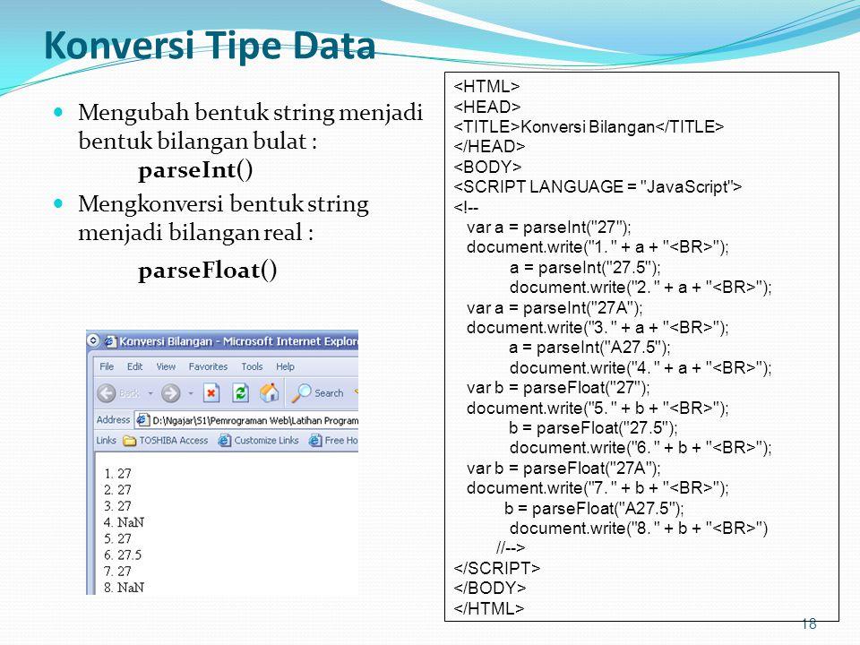 Konversi Tipe Data Mengubah bentuk string menjadi bentuk bilangan bulat : parseInt() Mengkonversi bentuk string menjadi bilangan real : parseFloat() 18 Konversi Bilangan <!-- var a = parseInt( 27 ); document.write( 1.