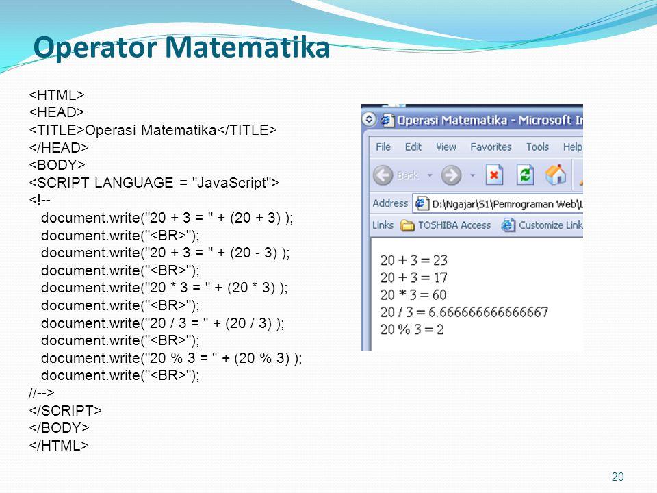 Operator Matematika 20 Operasi Matematika <!-- document.write( 20 + 3 = + (20 + 3) ); document.write( ); document.write( 20 + 3 = + (20 - 3) ); document.write( ); document.write( 20 * 3 = + (20 * 3) ); document.write( ); document.write( 20 / 3 = + (20 / 3) ); document.write( ); document.write( 20 % 3 = + (20 % 3) ); document.write( ); //-->