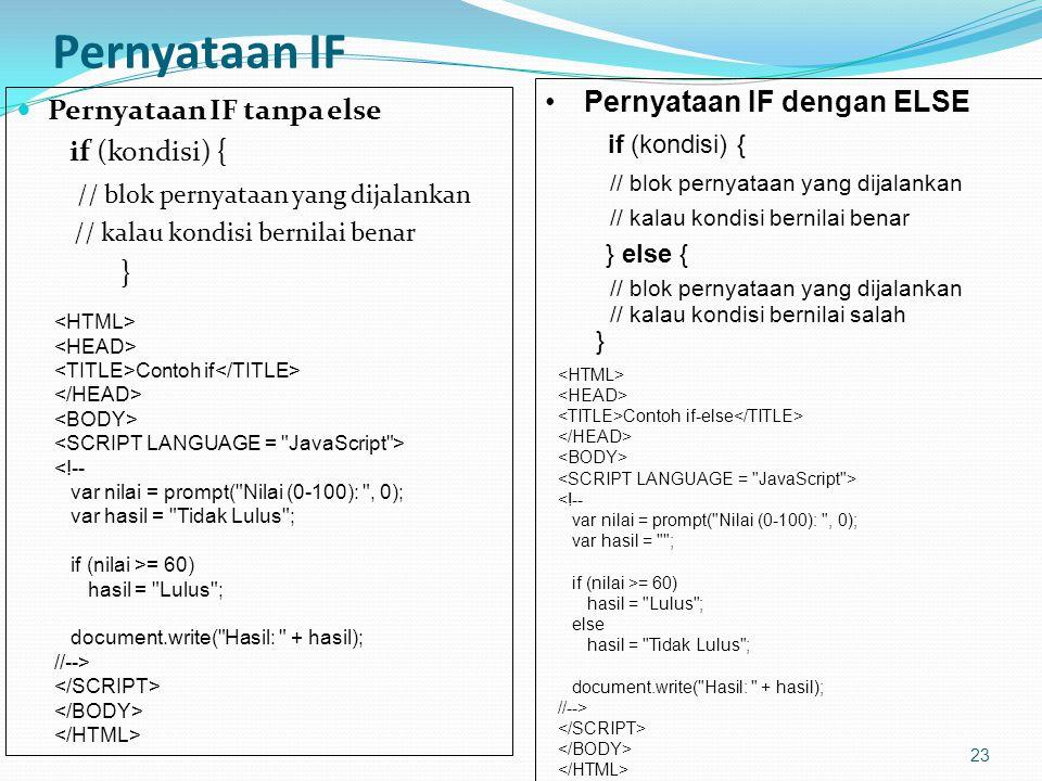 Pernyataan IF Pernyataan IF tanpa else if (kondisi) { // blok pernyataan yang dijalankan // kalau kondisi bernilai benar } 23 Contoh if <!-- var nilai = prompt( Nilai (0-100): , 0); var hasil = Tidak Lulus ; if (nilai >= 60) hasil = Lulus ; document.write( Hasil: + hasil); //--> Pernyataan IF dengan ELSE if (kondisi) { // blok pernyataan yang dijalankan // kalau kondisi bernilai benar } else { // blok pernyataan yang dijalankan // kalau kondisi bernilai salah } Contoh if-else <!-- var nilai = prompt( Nilai (0-100): , 0); var hasil = ; if (nilai >= 60) hasil = Lulus ; else hasil = Tidak Lulus ; document.write( Hasil: + hasil); //-->