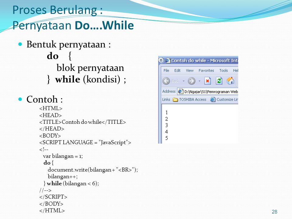 Proses Berulang : Pernyataan Do….While Bentuk pernyataan : do { blok pernyataan } while (kondisi) ; Contoh : Contoh do while <!-- var bilangan = 1; do { document.write(bilangan + ); bilangan++; } while (bilangan < 6); //--> 28