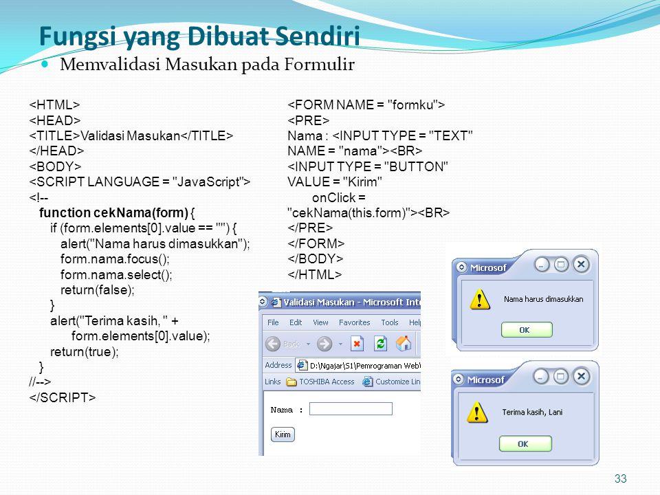 Fungsi yang Dibuat Sendiri Memvalidasi Masukan pada Formulir 33 Validasi Masukan <!-- function cekNama(form) { if (form.elements[0].value == ) { alert( Nama harus dimasukkan ); form.nama.focus(); form.nama.select(); return(false); } alert( Terima kasih, + form.elements[0].value); return(true); } //--> Nama : <INPUT TYPE = BUTTON VALUE = Kirim onClick = cekNama(this.form) >