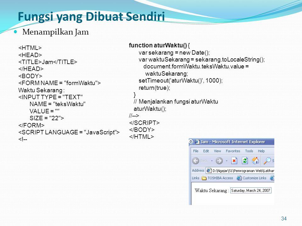 Fungsi yang Dibuat Sendiri Menampilkan Jam 34 Jam Waktu Sekarang : <INPUT TYPE = TEXT NAME = teksWaktu VALUE = SIZE = 22 > <!-- function aturWaktu() { var sekarang = new Date(); var waktuSekarang = sekarang.toLocaleString(); document.formWaktu.teksWaktu.value = waktuSekarang; setTimeout( aturWaktu() , 1000); return(true); } // Menjalankan fungsi aturWaktu aturWaktu(); //-->