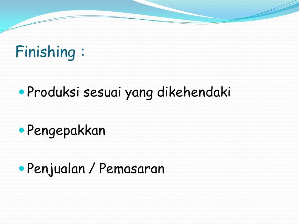 Finishing : Produksi sesuai yang dikehendaki Pengepakkan Penjualan / Pemasaran