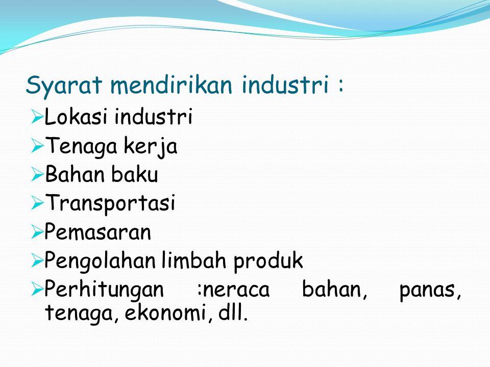 Syarat mendirikan industri :  Lokasi industri  Tenaga kerja  Bahan baku  Transportasi  Pemasaran  Pengolahan limbah produk  Perhitungan :neraca bahan, panas, tenaga, ekonomi, dll.