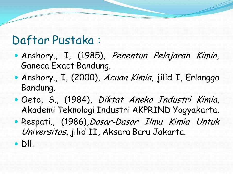 Daftar Pustaka : Anshory., I, (1985), Penentun Pelajaran Kimia, Ganeca Exact Bandung. Anshory., I, (2000), Acuan Kimia, jilid I, Erlangga Bandung. Oet