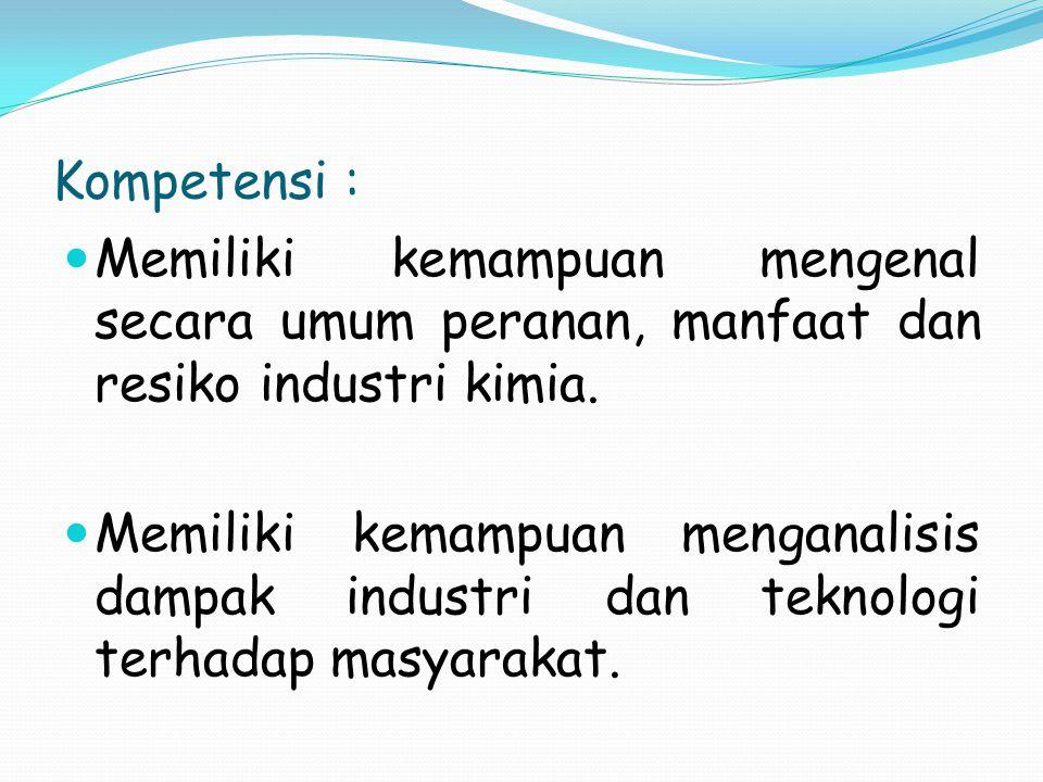 Kompetensi : Memiliki kemampuan mengenal secara umum peranan, manfaat dan resiko industri kimia. Memiliki kemampuan menganalisis dampak industri dan t