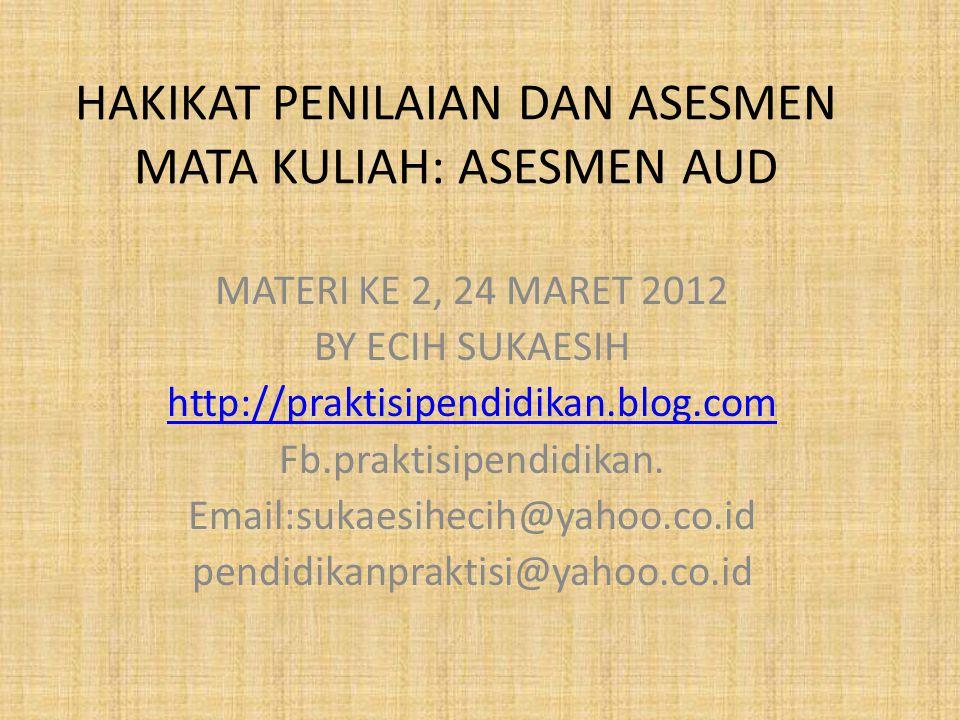 HAKIKAT PENILAIAN DAN ASESMEN MATA KULIAH: ASESMEN AUD MATERI KE 2, 24 MARET 2012 BY ECIH SUKAESIH http://praktisipendidikan.blog.com Fb.praktisipendi