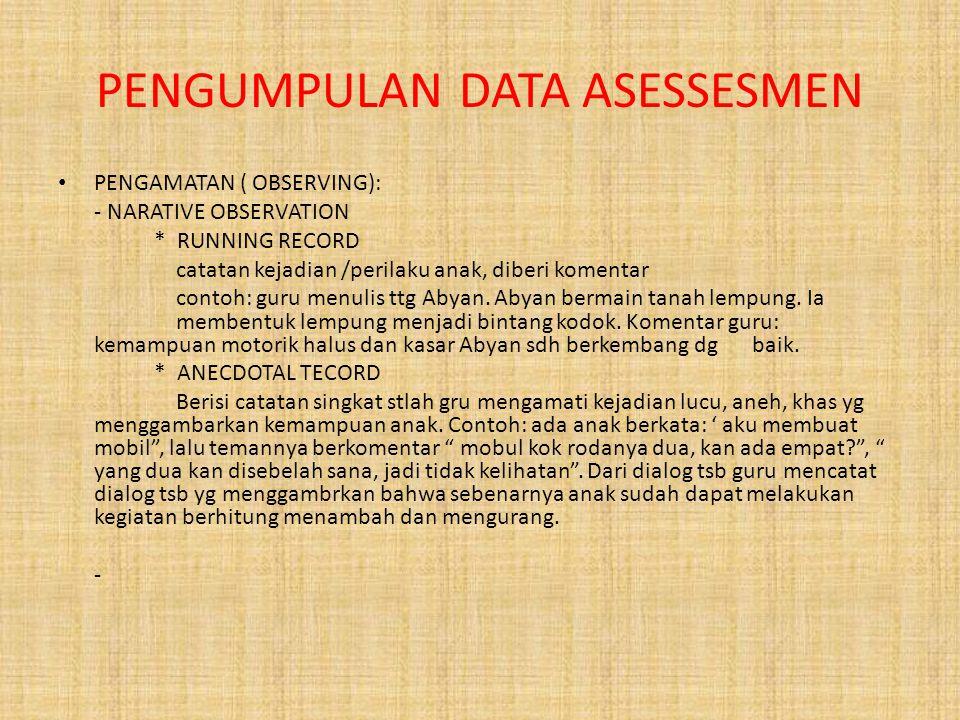 PENGUMPULAN DATA ASESSESMEN PENGAMATAN ( OBSERVING): - NARATIVE OBSERVATION * RUNNING RECORD catatan kejadian /perilaku anak, diberi komentar contoh: