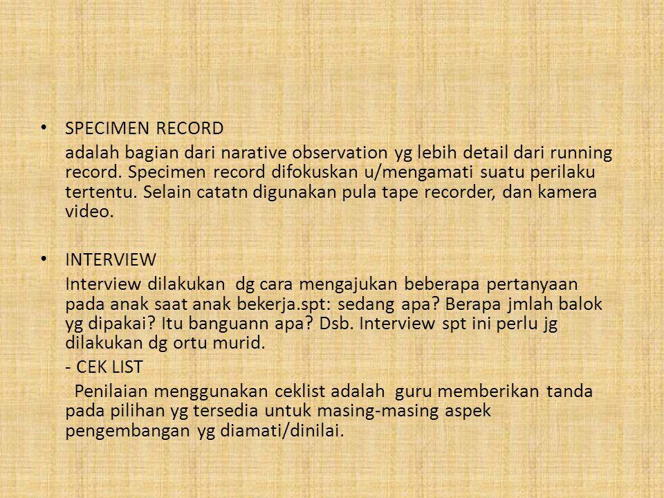 SPECIMEN RECORD adalah bagian dari narative observation yg lebih detail dari running record. Specimen record difokuskan u/mengamati suatu perilaku ter