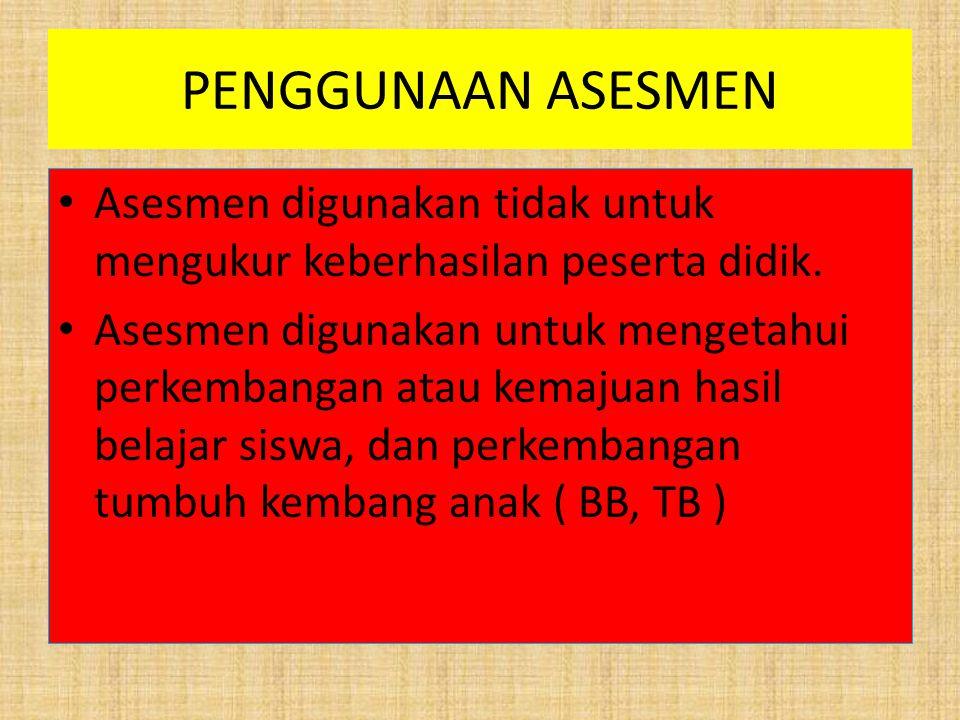 PENGGUNAAN ASESMEN Asesmen digunakan tidak untuk mengukur keberhasilan peserta didik. Asesmen digunakan untuk mengetahui perkembangan atau kemajuan ha