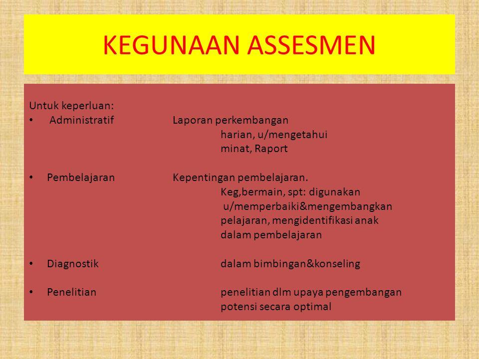 KEGUNAAN ASSESMEN Untuk keperluan: AdministratifLaporan perkembangan harian, u/mengetahui minat, Raport PembelajaranKepentingan pembelajaran. Keg,berm