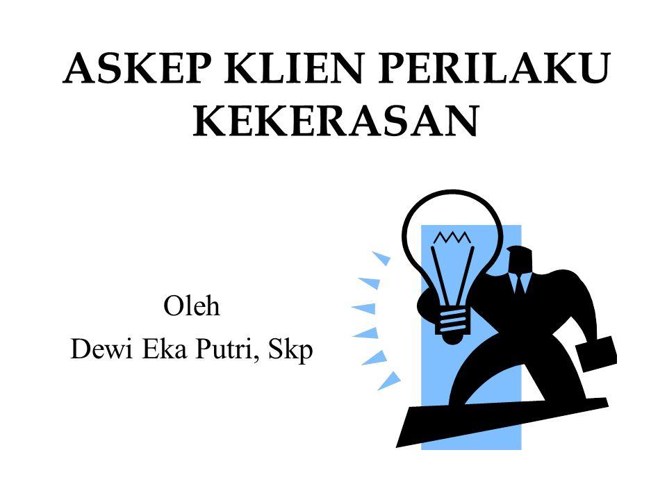 ASKEP KLIEN PERILAKU KEKERASAN Oleh Dewi Eka Putri, Skp