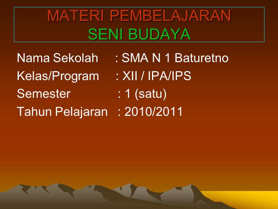 MATERI PEMBELAJARAN SENI BUDAYA Nama Sekolah : SMA N 1 Baturetno Kelas/Program : XII / IPA/IPS Semester : 1 (satu) Tahun Pelajaran : 2010/2011
