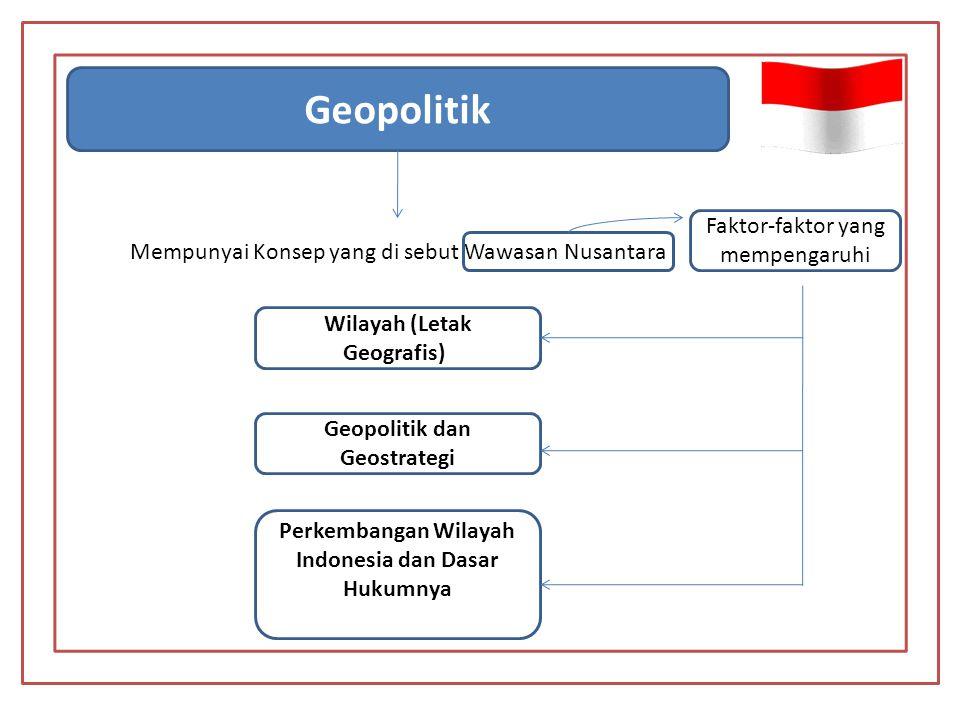 Geopolitik Mempunyai Konsep yang di sebut Wawasan Nusantara Wilayah (Letak Geografis); Geopolitik dan Geostrategi Perkembangan Wilayah Indonesia dan Dasar Hukumnya Faktor-faktor yang mempengaruhi