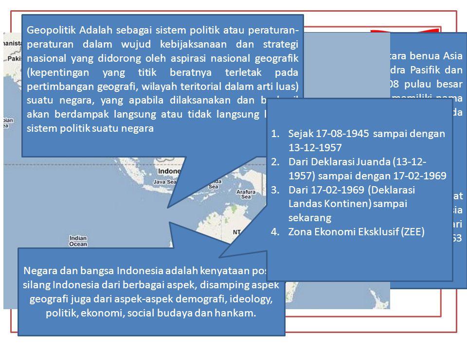 Geopolitik Mempunyai Konsep yang di sebut Wawasan Nusantara Wilayah (Letak Geografis); Geopolitik dan Geostrategi Perkembangan Wilayah Indonesia dan Dasar Hukumnya Faktor-faktor yang mempengaruhi Kepulauan Indonesia yang terletak di antara benua Asia dan benua Australia dan diantara samudra Pasifik dan samudra Hindia, yang terdiri dari 17.508 pulau besar maupun kecil.