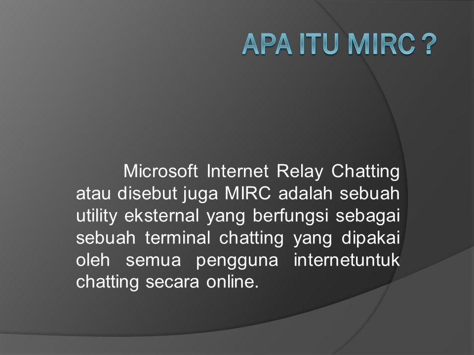 Microsoft Internet Relay Chatting atau disebut juga MIRC adalah sebuah utility eksternal yang berfungsi sebagai sebuah terminal chatting yang dipakai oleh semua pengguna internetuntuk chatting secara online.