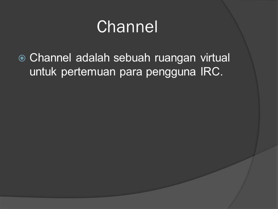 Channel  Channel adalah sebuah ruangan virtual untuk pertemuan para pengguna IRC.