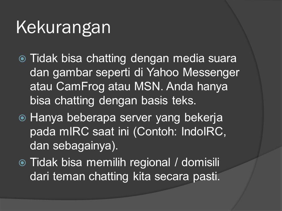 Kekurangan  Tidak bisa chatting dengan media suara dan gambar seperti di Yahoo Messenger atau CamFrog atau MSN.