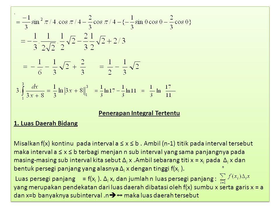 . Penerapan Integral Tertentu 1. Luas Daerah Bidang Misalkan f(x) kontinu pada interval a ≤ x ≤ b. Ambil (n-1) titik pada interval tersebut maka inter