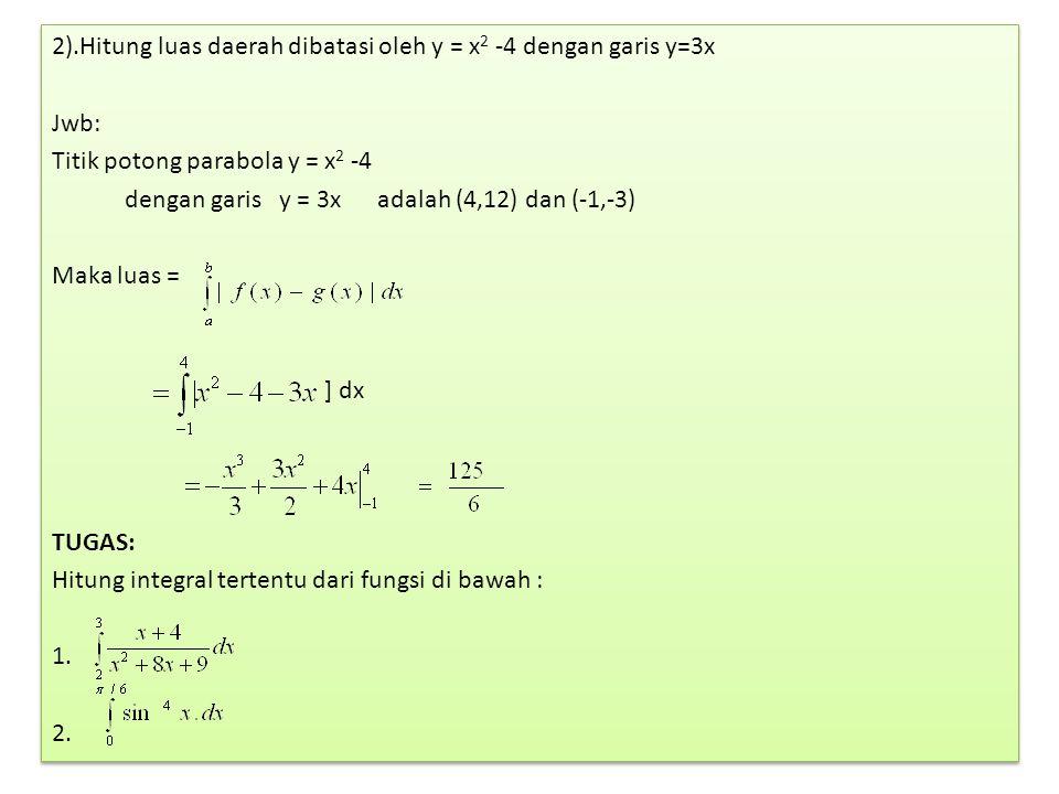 2).Hitung luas daerah dibatasi oleh y = x 2 -4 dengan garis y=3x Jwb: Titik potong parabola y = x 2 -4 dengan garis y = 3x adalah (4,12) dan (-1,-3) Maka luas = ] dx TUGAS: Hitung integral tertentu dari fungsi di bawah : 1.