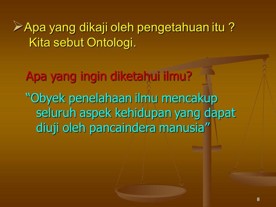  Apa yang dikaji oleh pengetahuan itu .Kita sebut Ontologi.