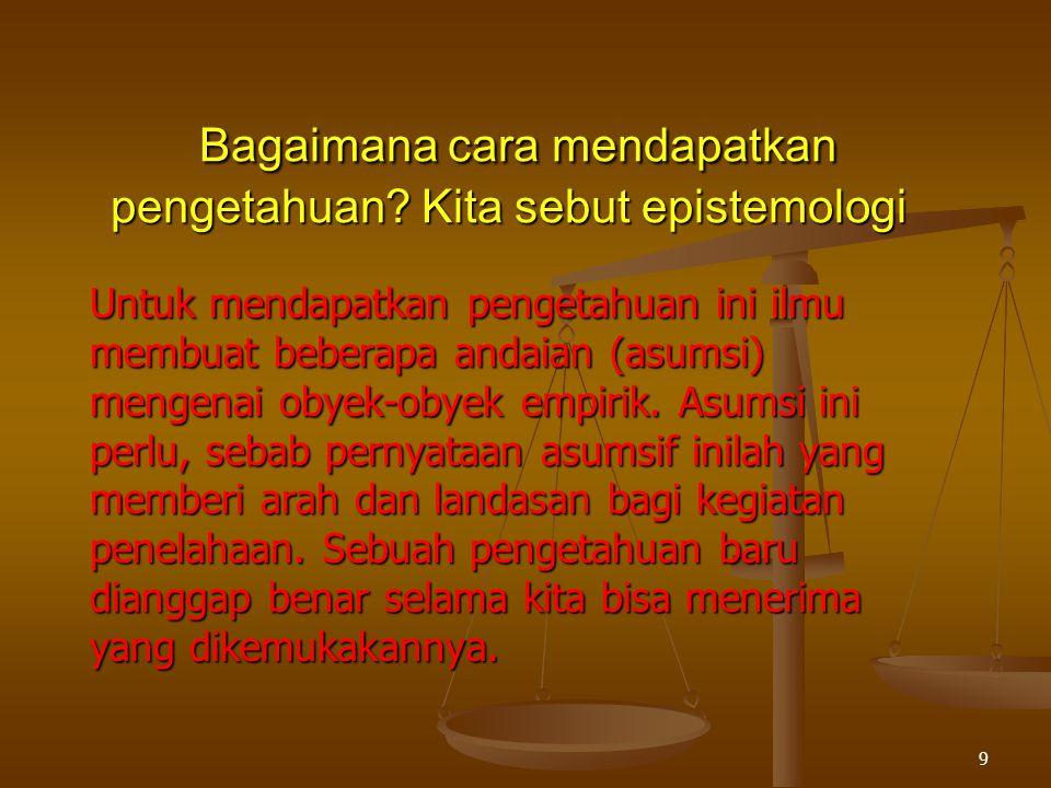 Untuk mendapatkan pengetahuan ini ilmu membuat beberapa andaian (asumsi) mengenai obyek-obyek empirik.
