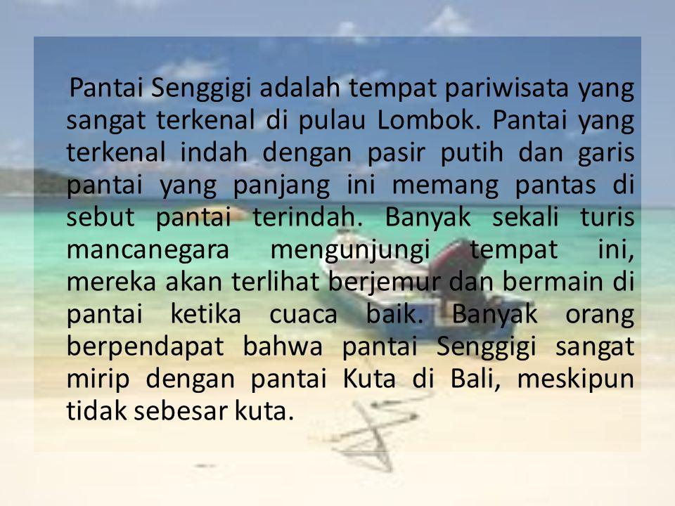 Pantai Senggigi adalah tempat pariwisata yang sangat terkenal di pulau Lombok. Pantai yang terkenal indah dengan pasir putih dan garis pantai yang pan