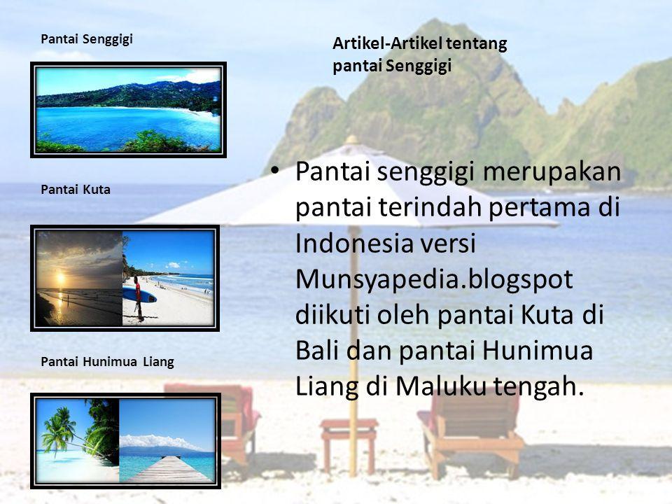 Artikel-Artikel tentang pantai Senggigi Pantai senggigi merupakan pantai terindah pertama di Indonesia versi Munsyapedia.blogspot diikuti oleh pantai Kuta di Bali dan pantai Hunimua Liang di Maluku tengah.