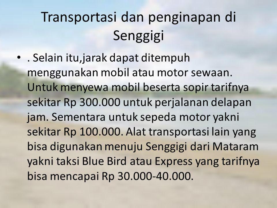 Transportasi dan penginapan di Senggigi. Selain itu,jarak dapat ditempuh menggunakan mobil atau motor sewaan. Untuk menyewa mobil beserta sopir tarifn