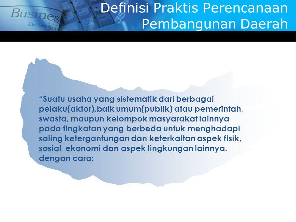 """Definisi Praktis Perencanaan Pembangunan Daerah """"Suatu usaha yang sistematik dari berbagai pelaku(aktor),baik umum(publik) atau pemerintah, swasta, ma"""