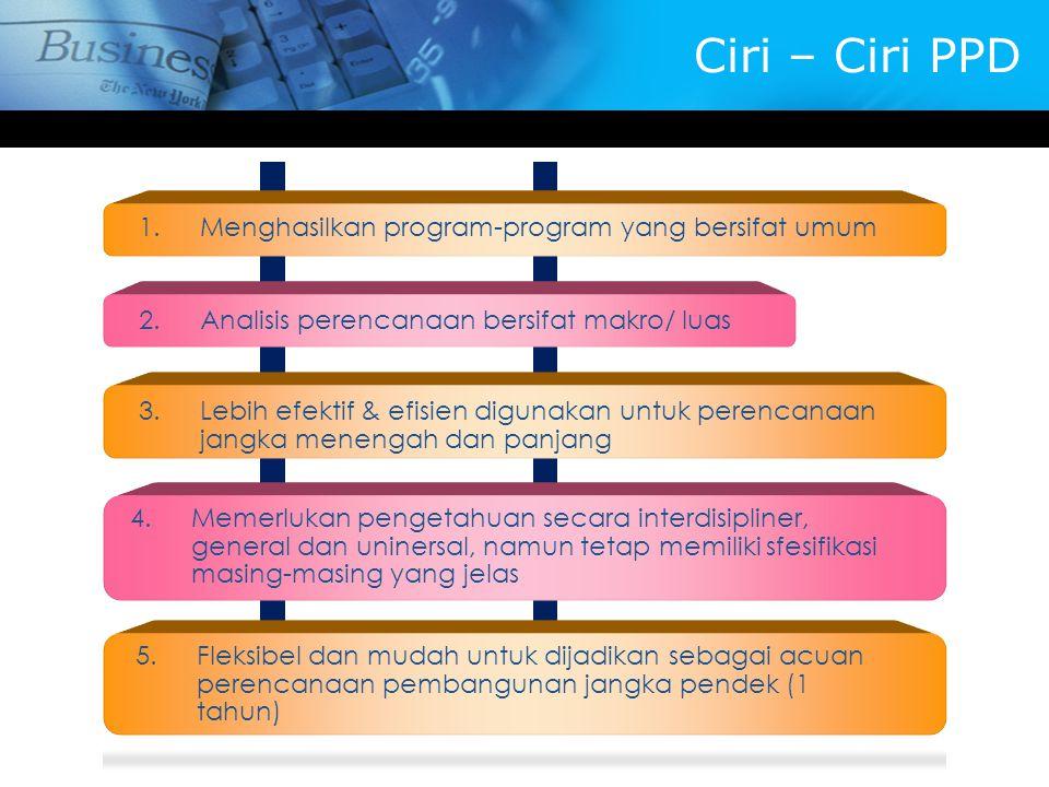 Ciri – Ciri PPD 1.Menghasilkan program-program yang bersifat umum 2.Analisis perencanaan bersifat makro/ luas 3.Lebih efektif & efisien digunakan untu