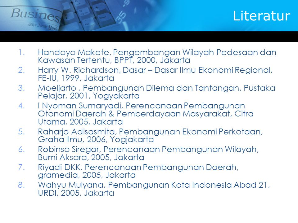 Literatur 1.Handoyo Makete, Pengembangan Wilayah Pedesaan dan Kawasan Tertentu, BPPT, 2000, Jakarta 2.Harry W. Richardson, Dasar – Dasar Ilmu Ekonomi