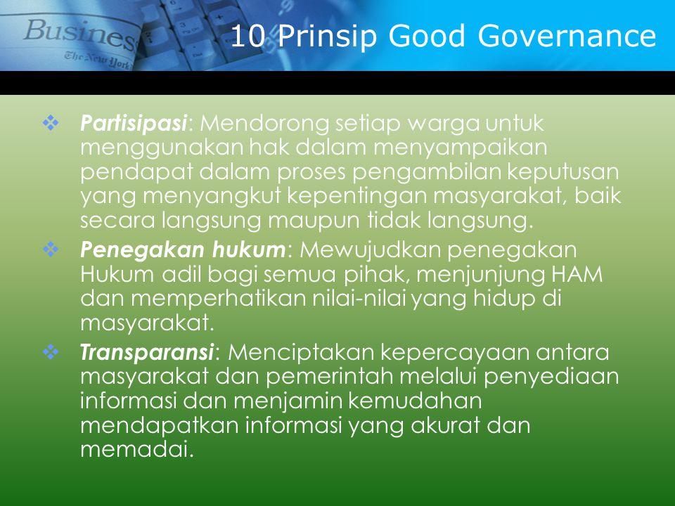 10 Prinsip Good Governance  Partisipasi : Mendorong setiap warga untuk menggunakan hak dalam menyampaikan pendapat dalam proses pengambilan keputusan