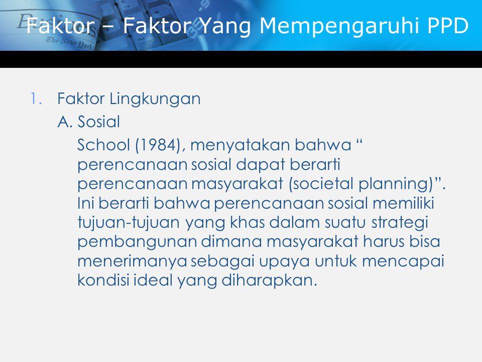"""Faktor – Faktor Yang Mempengaruhi PPD 1.Faktor Lingkungan A. Sosial School (1984), menyatakan bahwa """" perencanaan sosial dapat berarti perencanaan mas"""