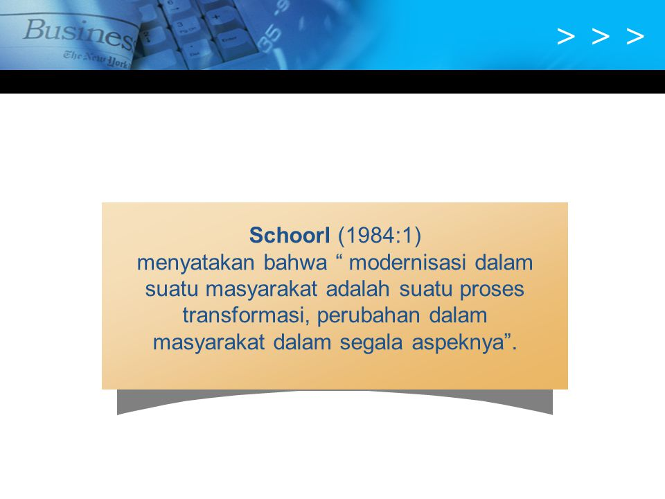 """> > > Schoorl (1984:1) menyatakan bahwa """" modernisasi dalam suatu masyarakat adalah suatu proses transformasi, perubahan dalam masyarakat dalam segala"""